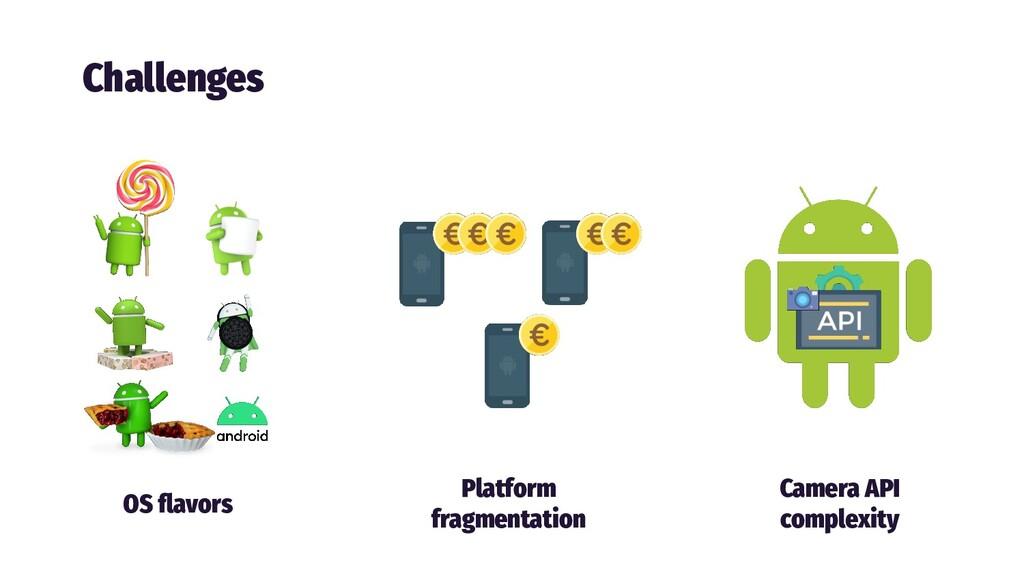 Challenges OS flavors Platform fragmentation Cam...