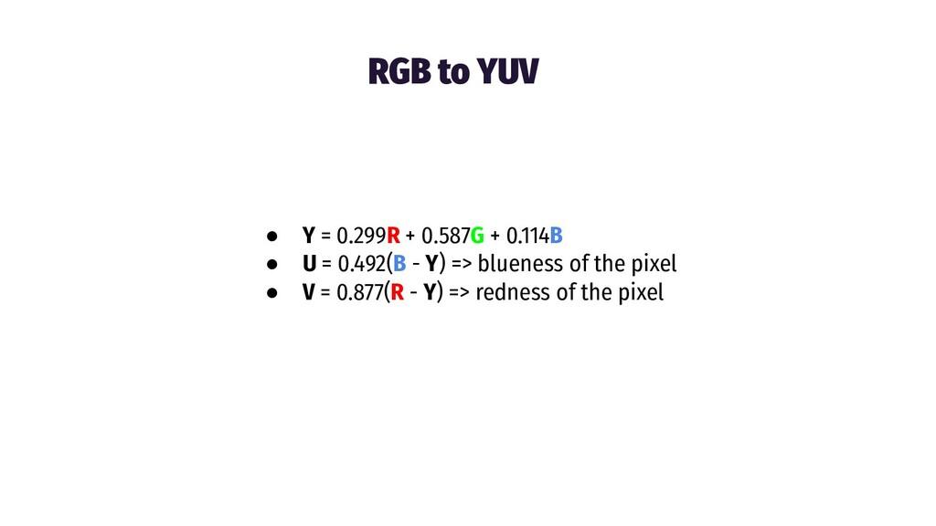 RGB to YUV ● Y = 0.299R + 0.587G + 0.114B ● U =...