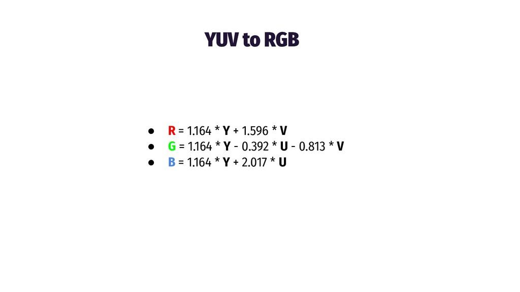 YUV to RGB ● R = 1.164 * Y + 1.596 * V ● G = 1....