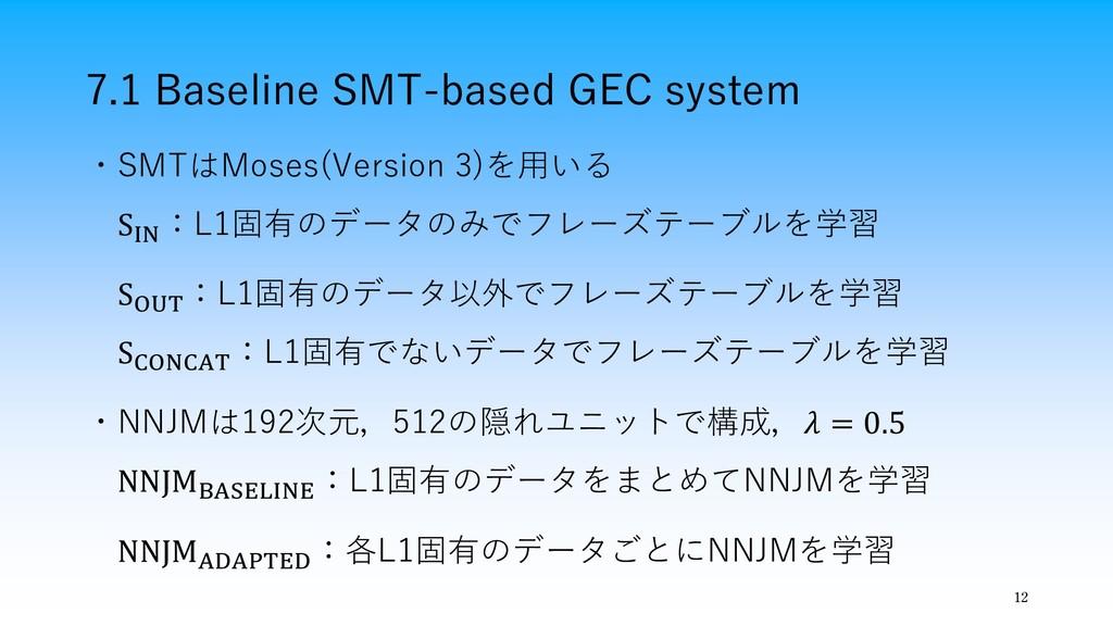 7.1 Baseline SMT-based GEC system 12 ・SMTはMoses...