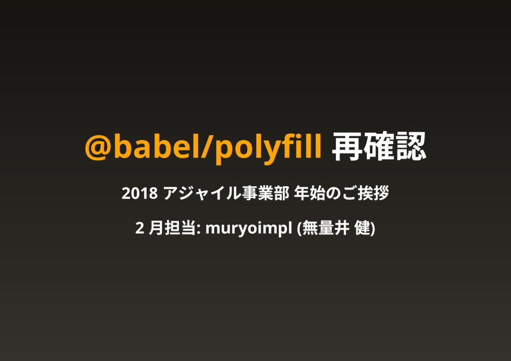 @babel/polyfill 再確認 2018 アジャイル事業部 年始のご挨拶 2 月担当: ...