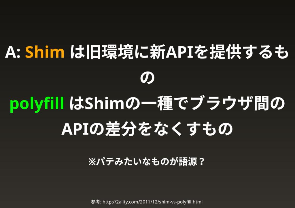 A: Shim は旧環境に新API を提供するも の polyfill はShim の一種でブラ...