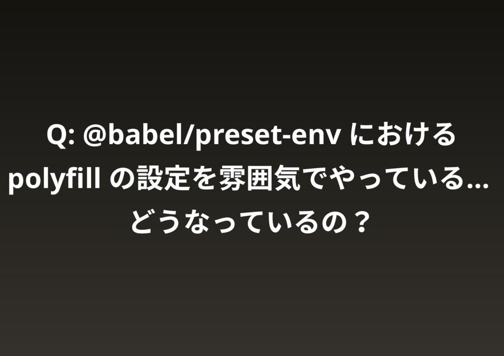 Q: @babel/preset-env における polyfill の設定を雰囲気でやっている...