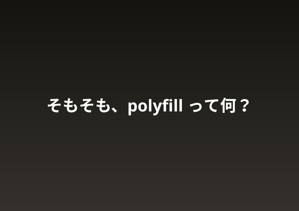 そもそも、polyfill って何?