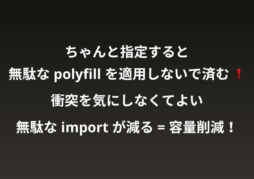 ちゃんと指定すると 無駄な polyfill を適用しないで済む 衝突を気にしなくてよい 無駄な...