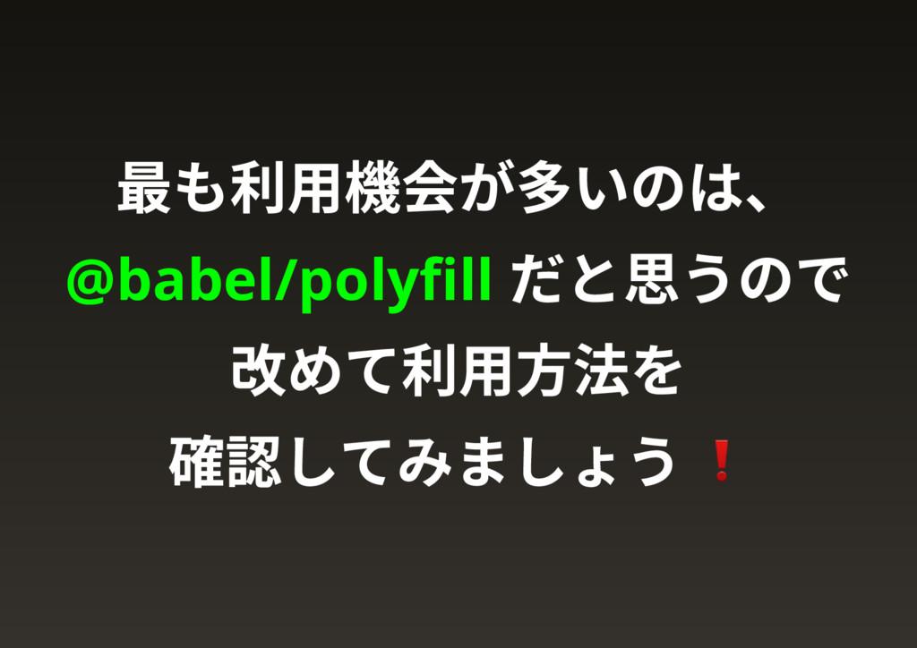 最も利用機会が多いのは、 @babel/polyfill だと思うので 改めて利用方法を 確認し...