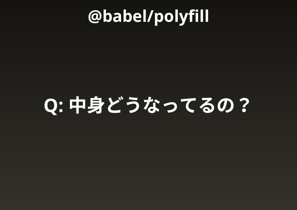 Q: 中身どうなってるの? @babel/polyfill