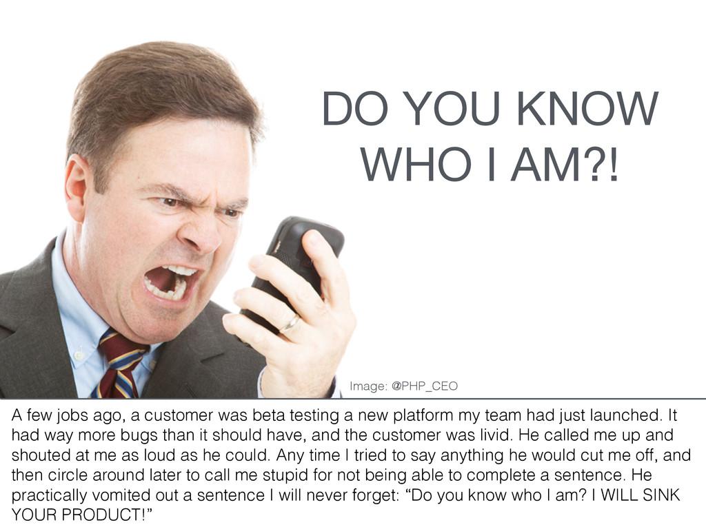 DO YOU KNOW WHO I AM?! A few jobs ago, a custom...