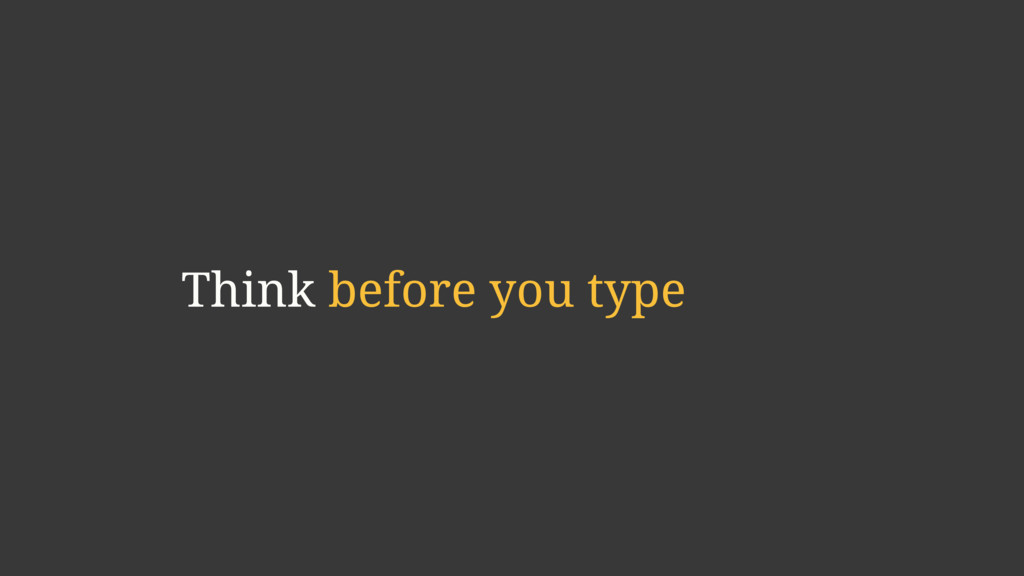 Think before you type