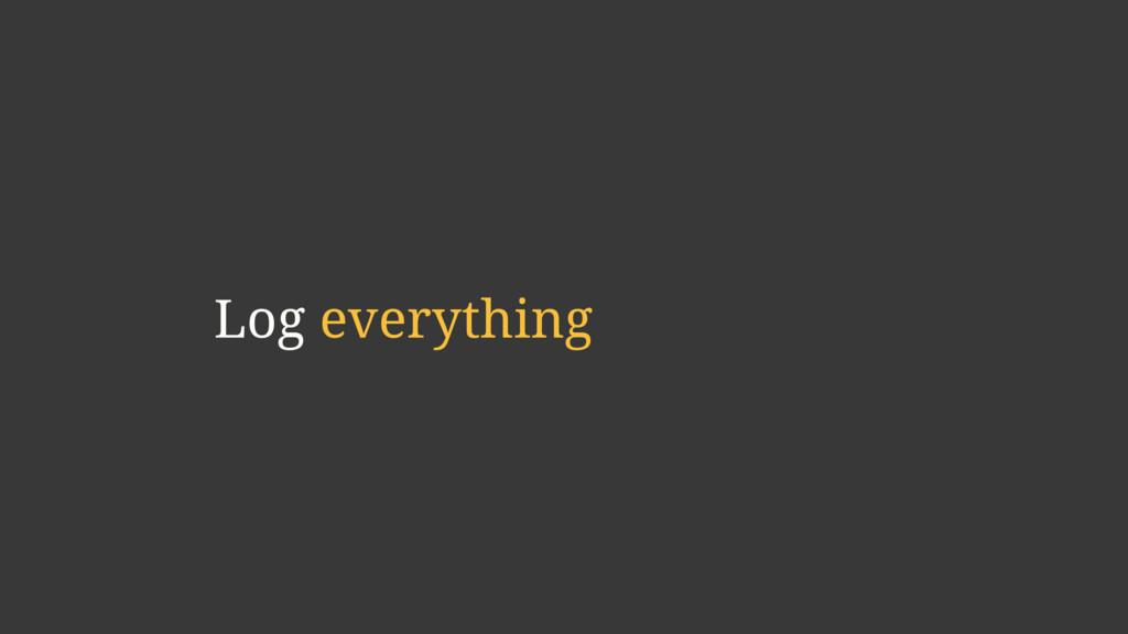 Log everything