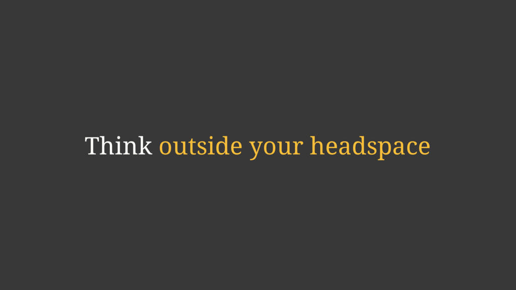 Think outside your headspace