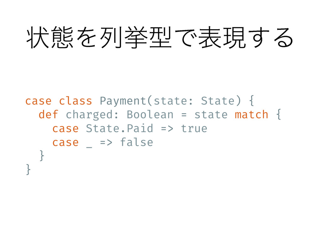ঢ়ଶΛྻڍܕͰදݱ͢Δ case class Payment(state: State) { ...
