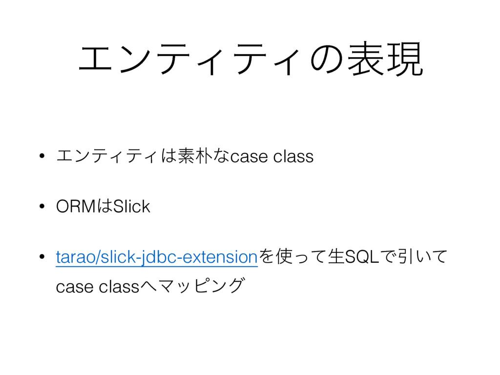 ΤϯςΟςΟͷදݱ • ΤϯςΟςΟૉͳcase class • ORMSlick • ...