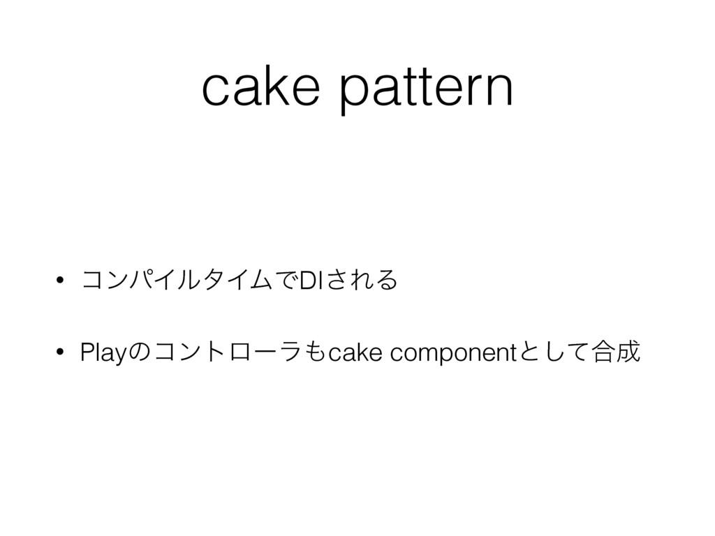 cake pattern • ίϯύΠϧλΠϜͰDI͞ΕΔ • Playͷίϯτϩʔϥcak...