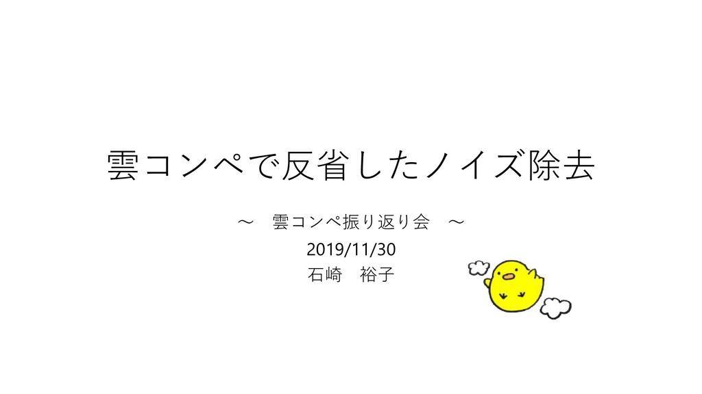 雲コンペで反省したノイズ除去 〜 雲コンペ振り返り会 〜 2019/11/30 石崎 裕子