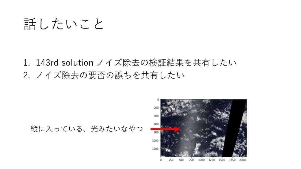 話したいこと 1. 143rd solution ノイズ除去の検証結果を共有したい 2. ノイ...