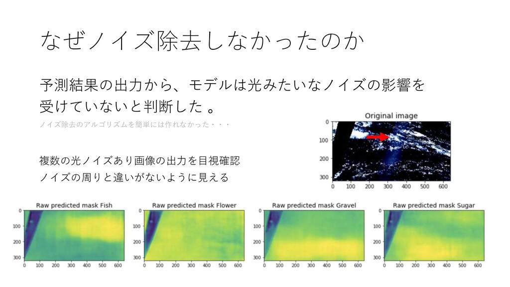 なぜノイズ除去しなかったのか 予測結果の出力から、モデルは光みたいなノイズの影響を 受けていな...