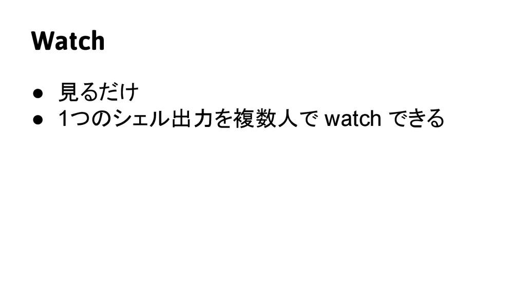 Watch ● 見るだけ ● 1つのシェル出力を複数人で watch できる