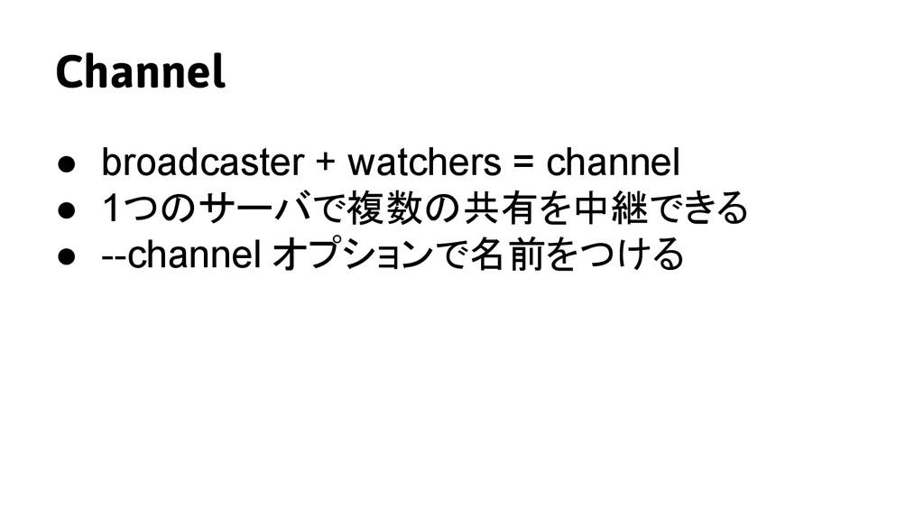 Channel ● broadcaster + watchers = channel ● 1つ...