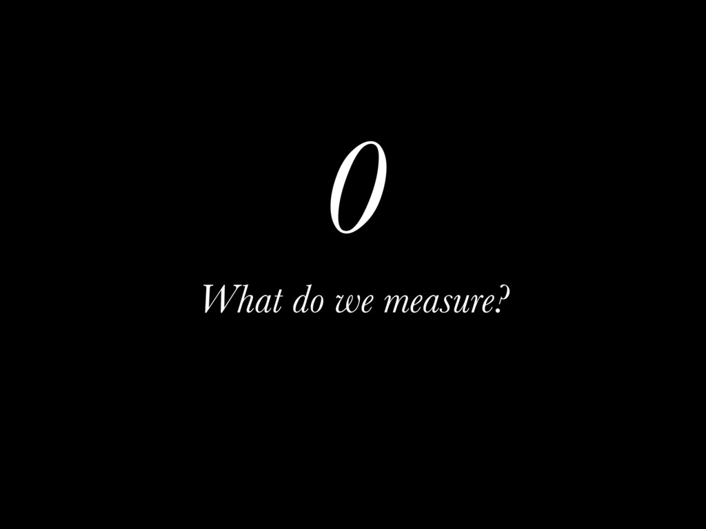 0 What do we measure?