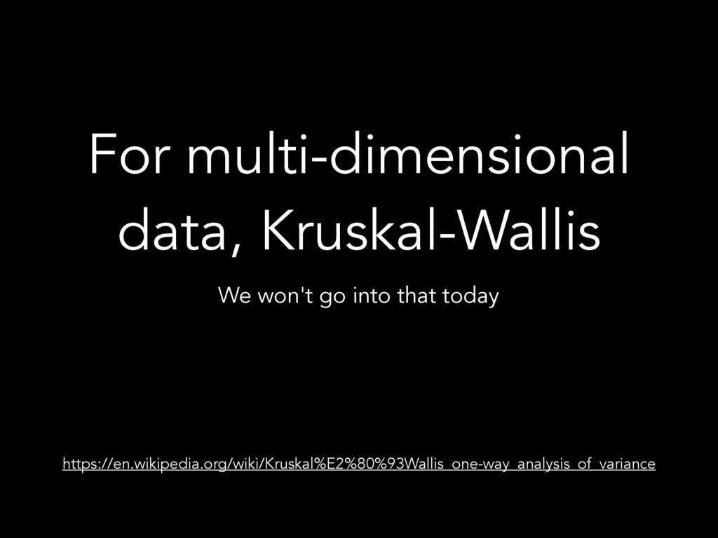 For multi-dimensional data, Kruskal-Wallis We w...