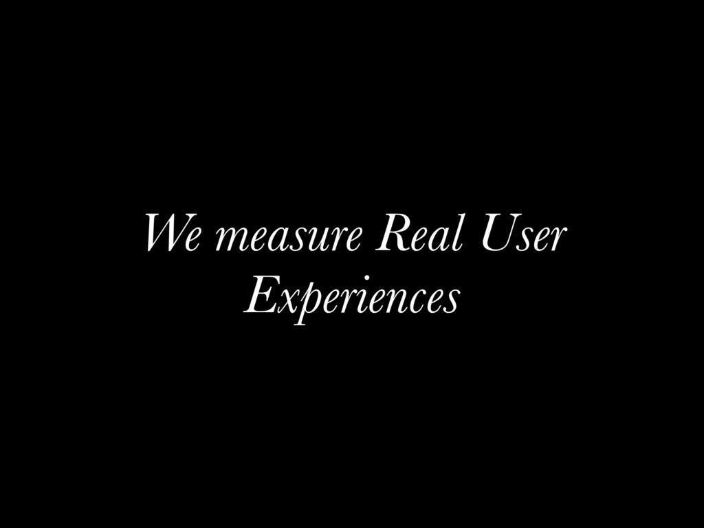 We measure Real User Experiences