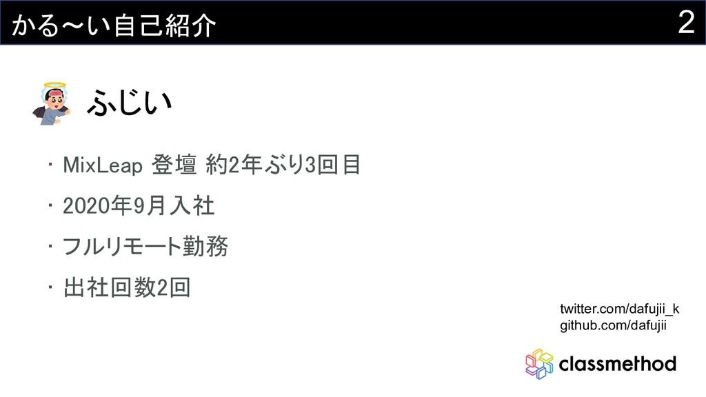 2 かる~い自己紹介 ふじい • MixLeap 登壇 約2年ぶり3回目 • 2020年9月...