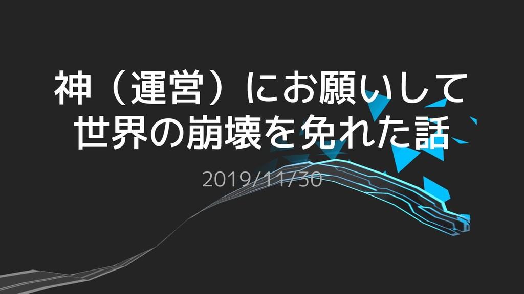 神(運営)にお願いして 世界の崩壊を免れた話 2019/11/30