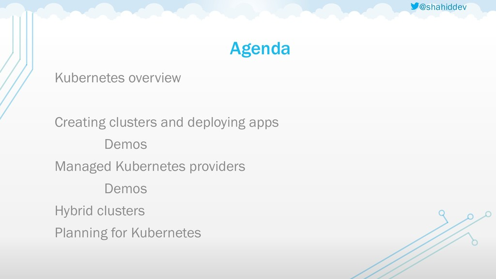 @shahiddev Agenda Kubernetes overview Creating ...