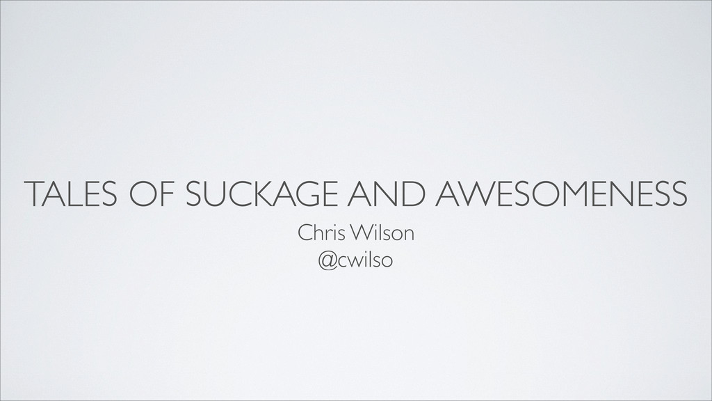 TALES OF SUCKAGE AND AWESOMENESS Chris Wilson @...