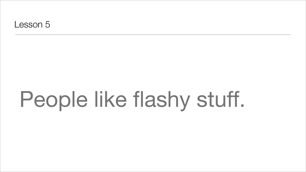 Lesson 5 People like flashy stuff.