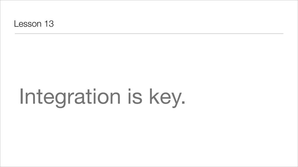 Lesson 13 Integration is key.