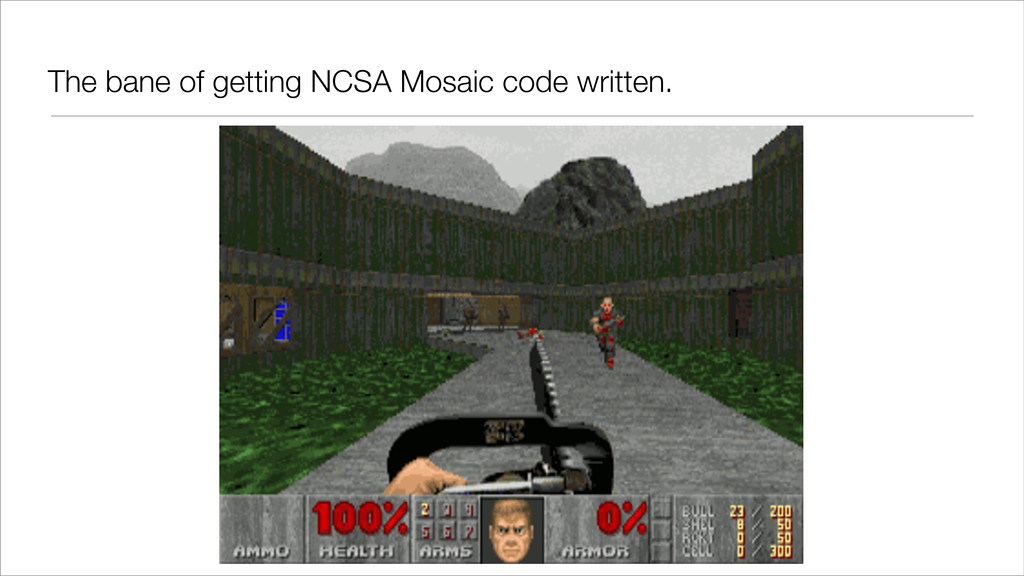 The bane of getting NCSA Mosaic code written.