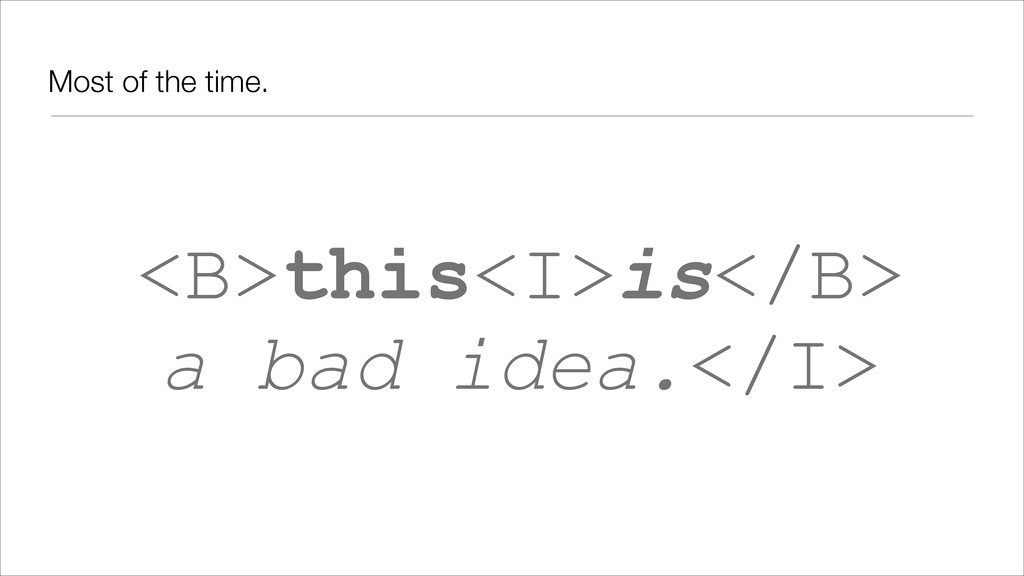 Most of the time. <B>this<I>is</B> a bad idea.<...