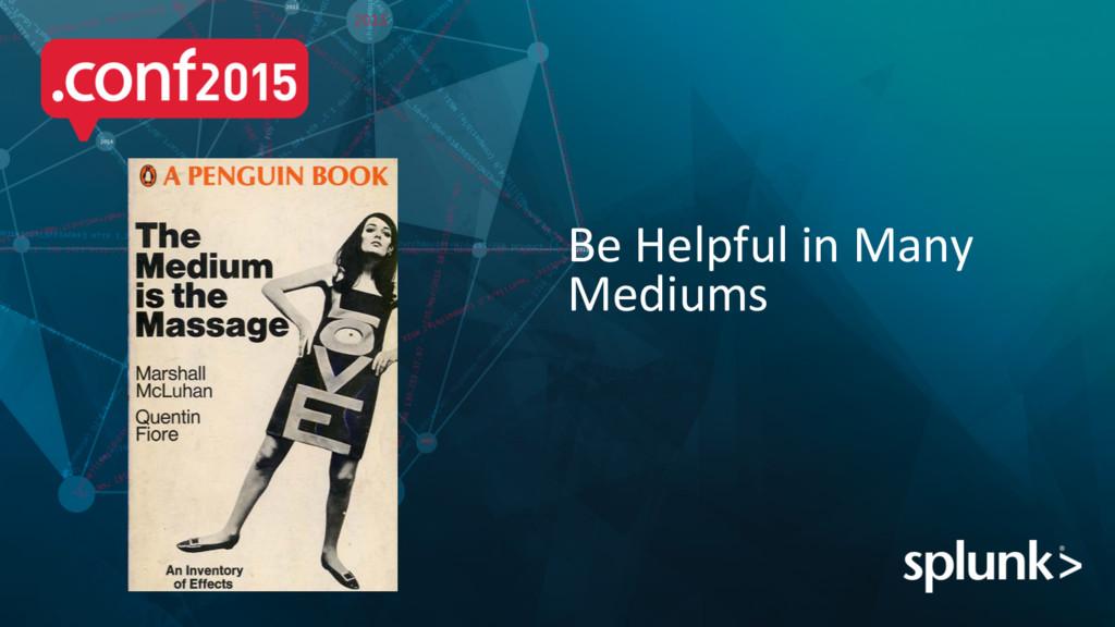 Be Helpful in Many  Mediums