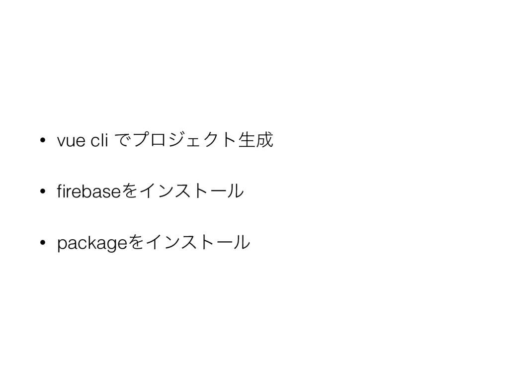 • vue cli ͰϓϩδΣΫτੜ • firebaseΛΠϯετʔϧ • packageΛ...