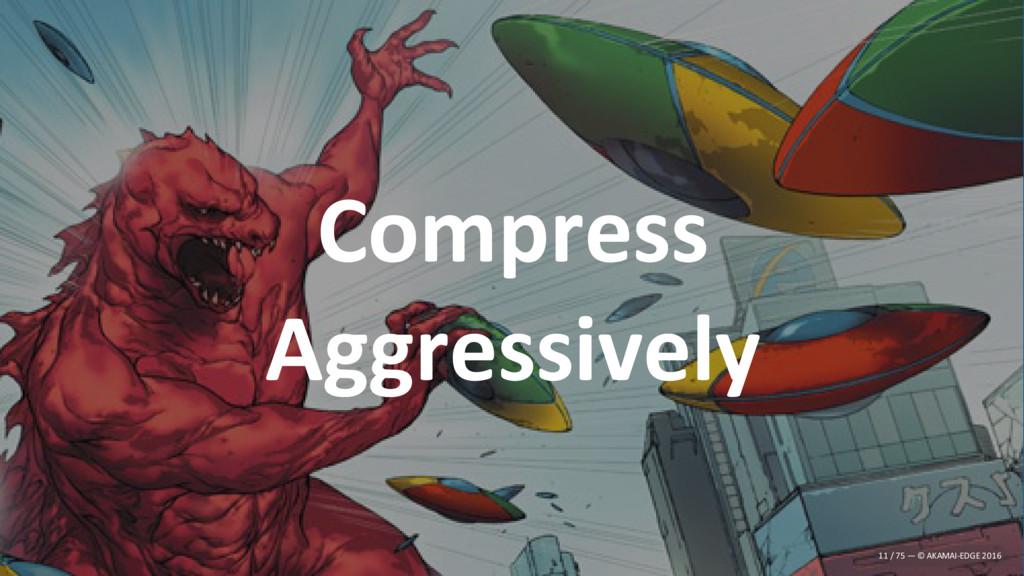 Compress Aggressively 11 / 75 — © AKAMAI-EDGE 2...