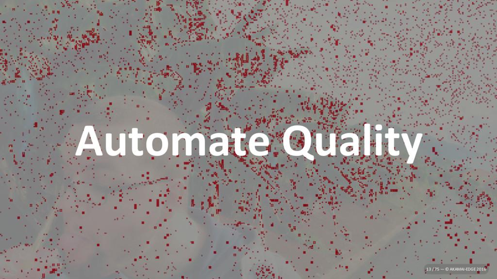 Automate Quality 13 / 75 — © AKAMAI-EDGE 2016