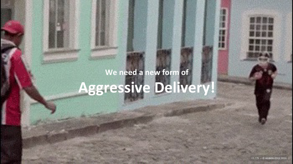 We need a new form of Aggressive Delivery! 15 /...