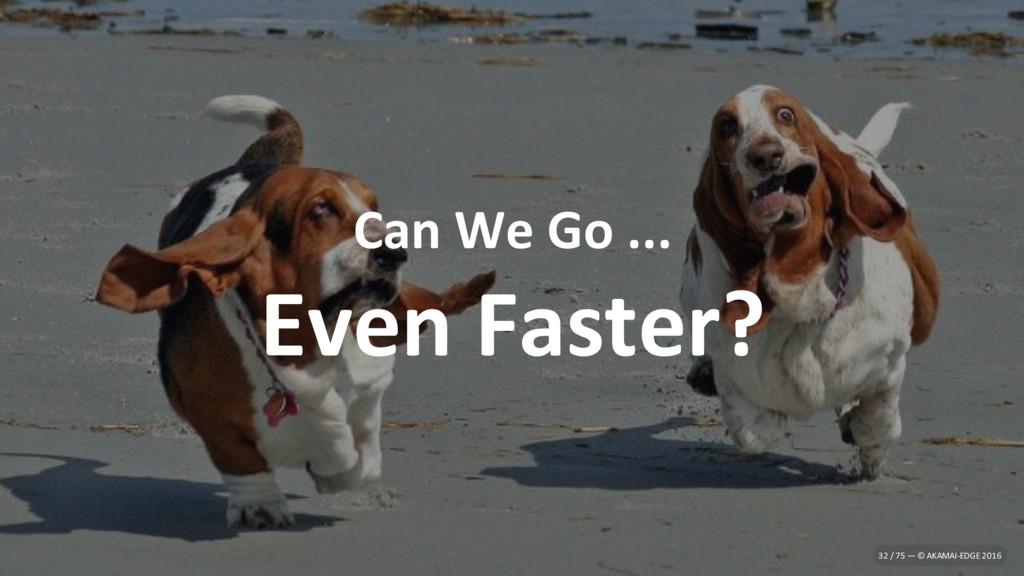 Can We Go ... Even Faster? 32 / 75 — © AKAMAI-E...