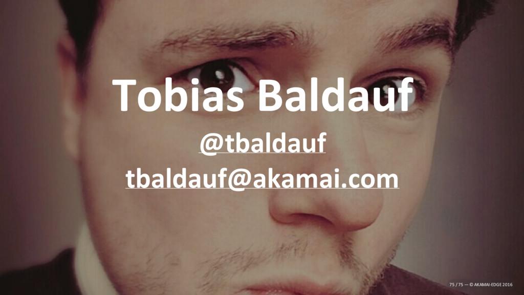 Tobias Baldauf @tbaldauf tbaldauf@akamai.com 75...
