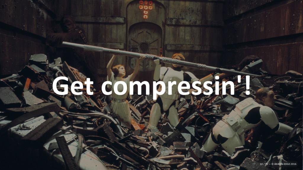 Get compressin'! 10 / 75 — © AKAMAI-EDGE 2016