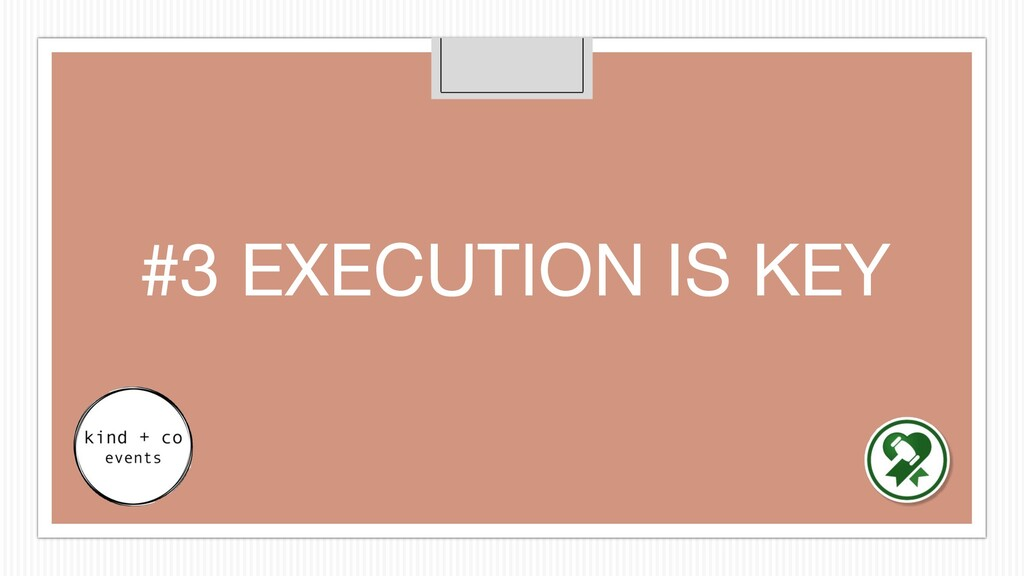 #3 EXECUTION IS KEY