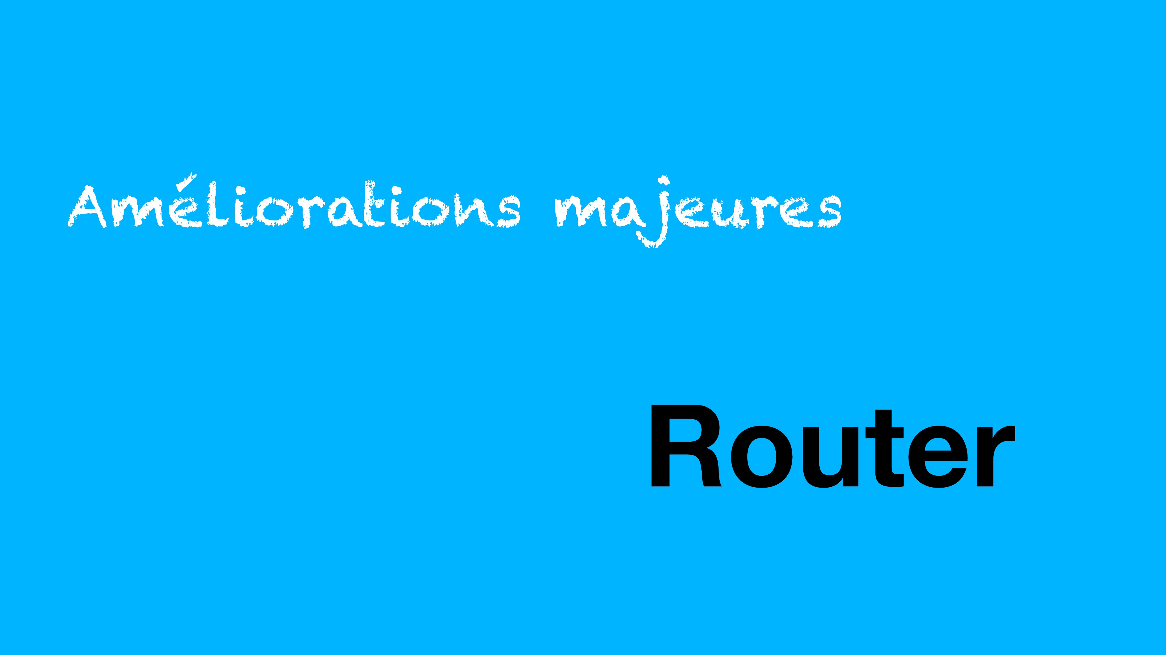 Améliorations majeures Router