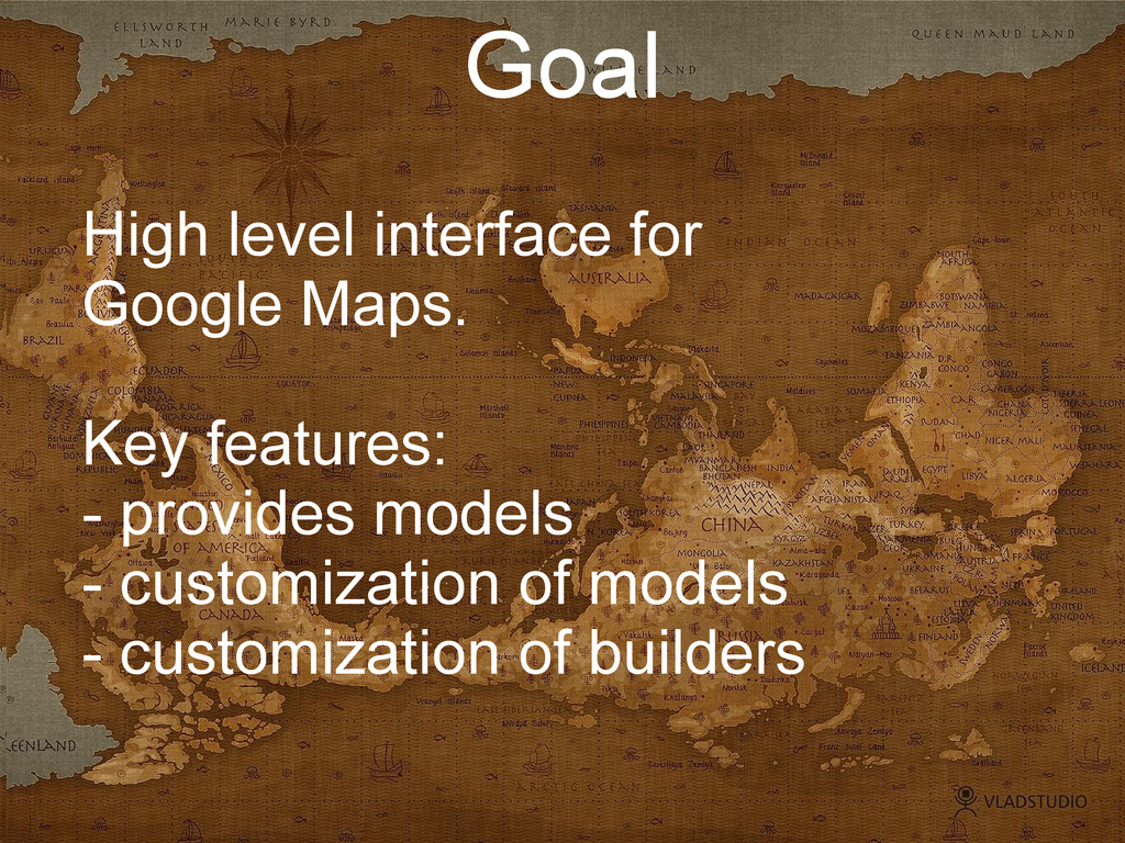 Goal High level interface for Google Maps. Key ...