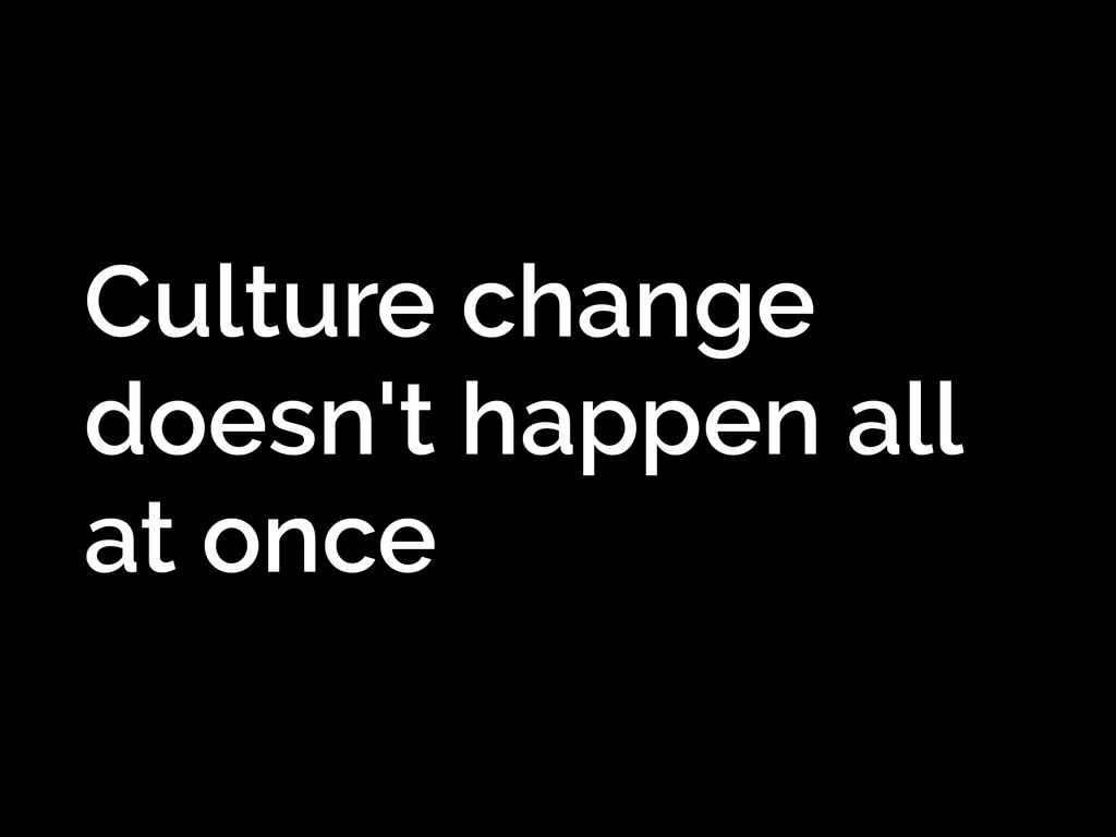 Culture change doesn't happen all at once
