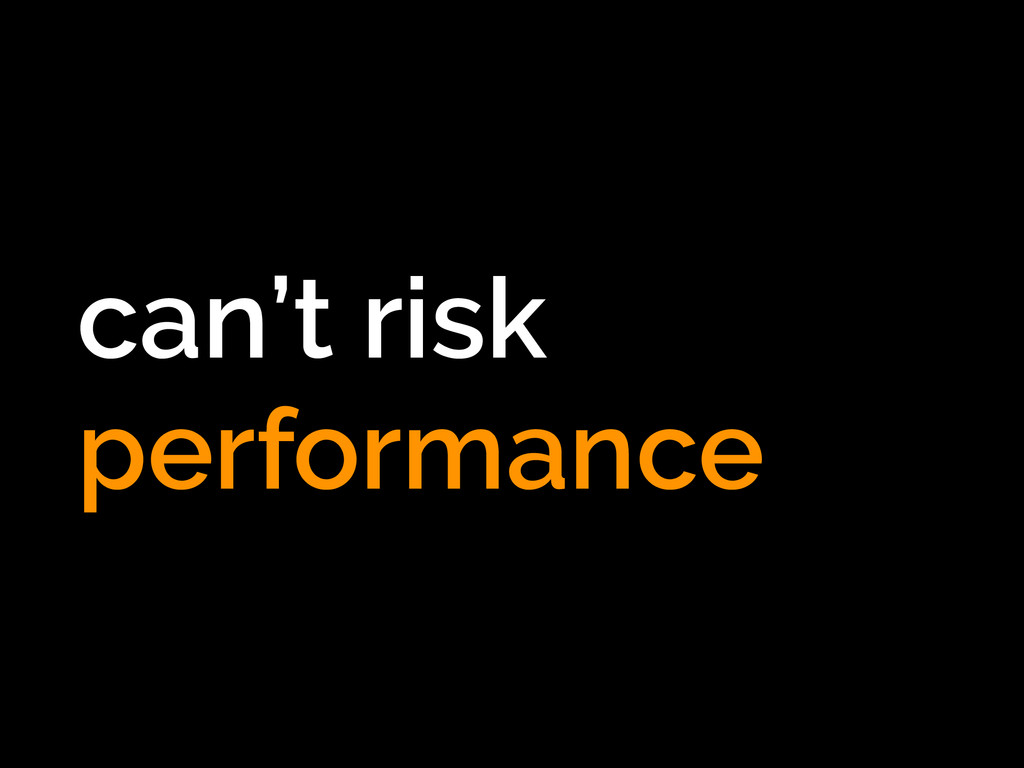 can't risk performance