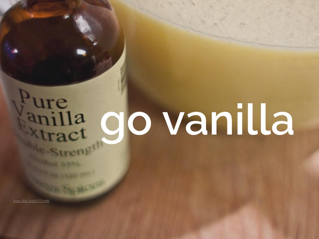go vanilla https://flic.kr/p/5RTHdW