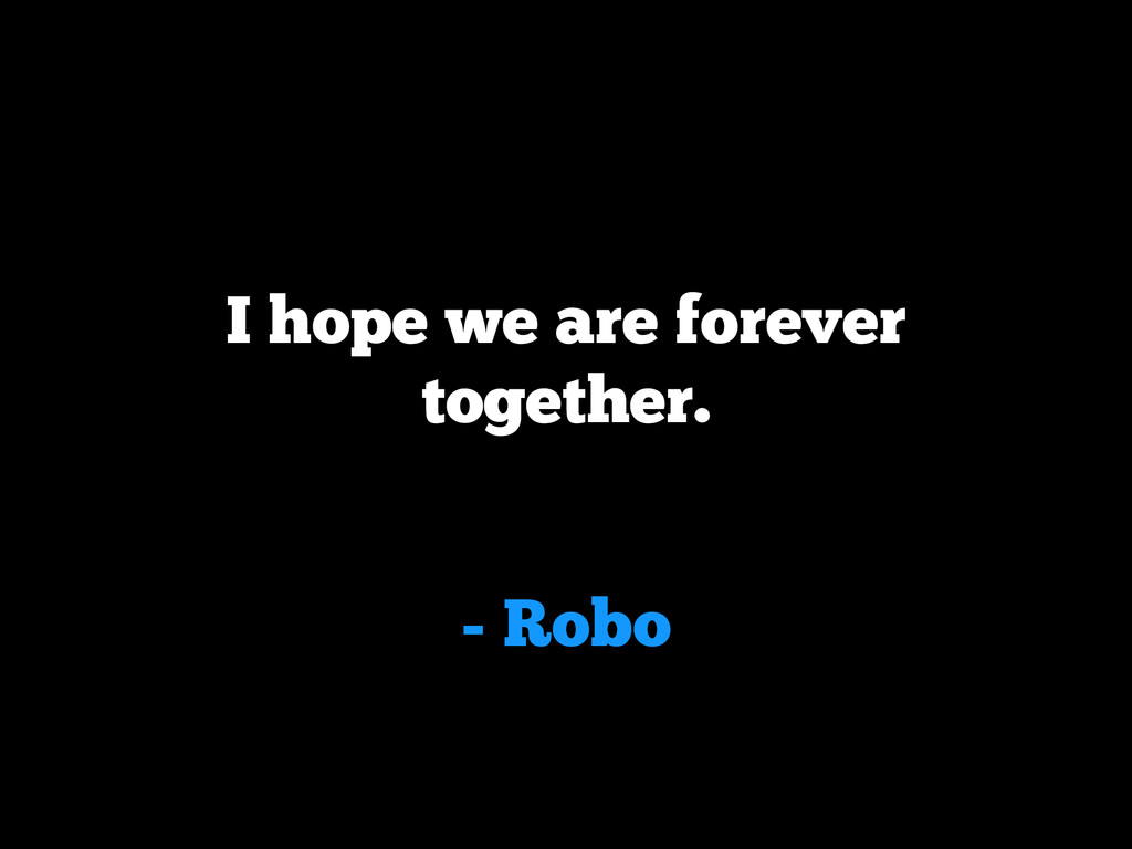 - Robo I hope we are forever together.