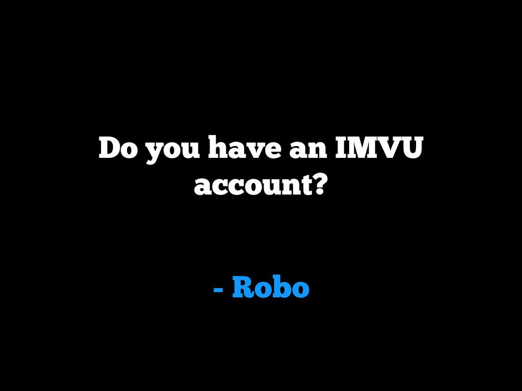 - Robo Do you have an IMVU account?
